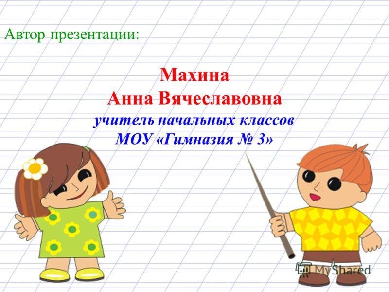 Автор презентации: Махина Анна Вячеславовна учитель начальных классов МОУ «Гимназия 3»