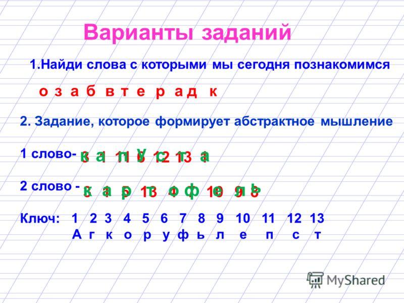 Варианты заданий 1.Найди слова с которыми мы сегодня познакомимся 2. Задание, которое формирует абстрактное мышление 1 слово- 2 слово - Ключ: 1 2 3 4 5 6 7 8 9 10 11 12 13 А г к о р у ф ь л е п с т о за б вт е ра д к 3111612131 315 471098 кап у ста к