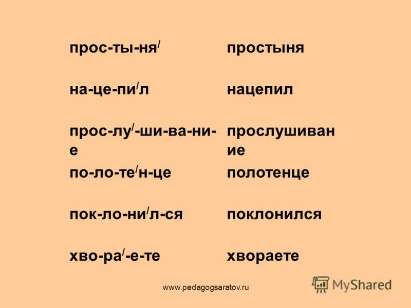 прос-ты-ня / простыня на-це-пи / лнацепил прос-лу / -ши-ва-ни- е прослушиван ие по-ло-те / н-цеполотенце пок-ло-ни / л-сяпоклонился хво-ра / -е-техвораете www.pedagogsaratov.ru