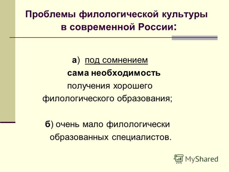 Проблемы филологической культуры в современной России : а) под сомнением сама необходимость получения хорошего филологического образования; б) очень мало филологически образованных специалистов.