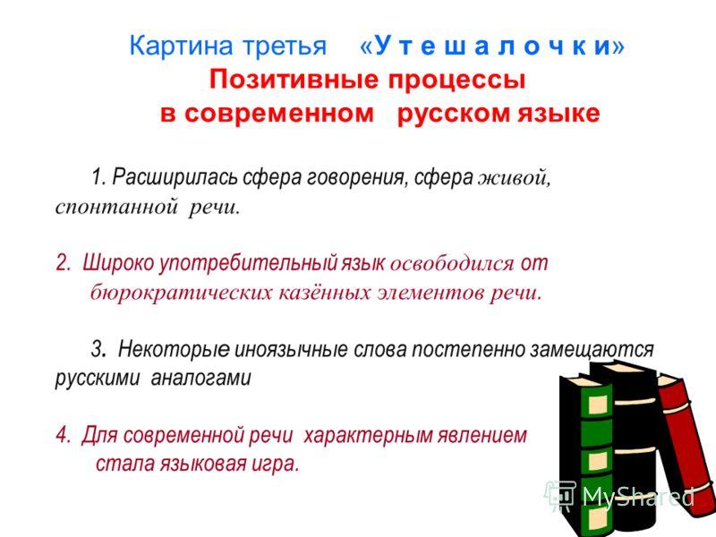 Картина третья «У т е ш а л о ч к и» Позитивные процессы в современном русском языке 1. Расширилась сфера говорения, сфера живой, спонтанной речи. 2. Широко употребительный язык освободился от бюрократических казённых элементов речи. 3. Некоторы е ин