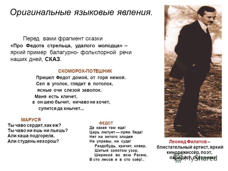 Леонид Филатов – блистательный артист, яркий кинорежиссёр, поэт, пародист, сказочник СКОМОРОХ-ПОТЕШНИК Пришел Федот домой, от горя немой. Сел в уголок, глядит в потолок, ясные очи слезой заволок. Маня есть кличет, а он шею бычит, ничаво не хочет, суп