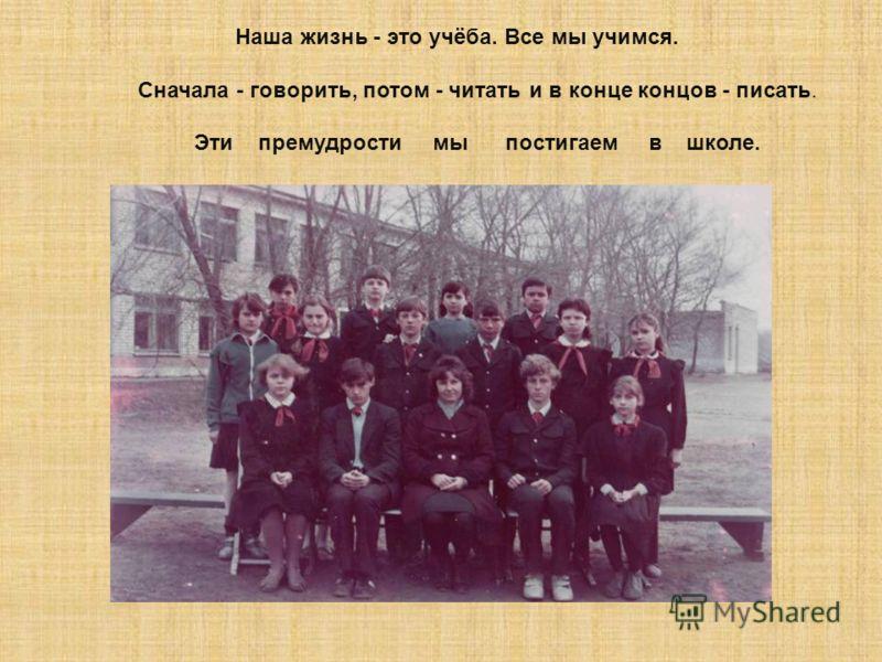 Наша жизнь - это учёба. Все мы учимся. Сначала - говорить, потом - читать и в конце концов - писать. Эти премудрости мы постигаем в школе.