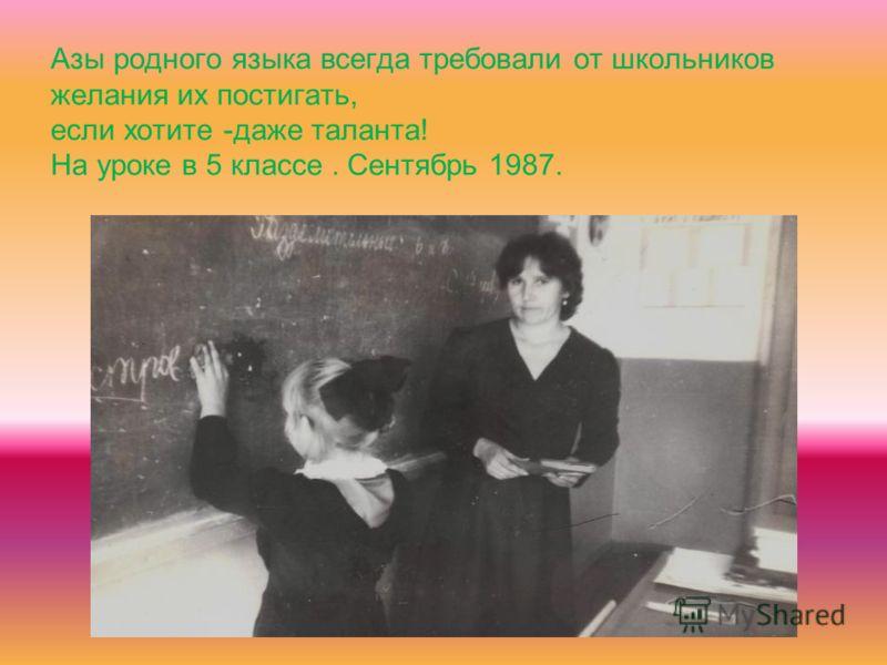 Азы родного языка всегда требовали от школьников желания их постигать, если хотите -даже таланта! На уроке в 5 классе. Сентябрь 1987.