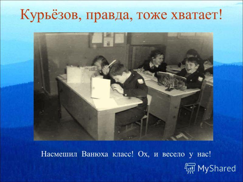 Курьёзов, правда, тоже хватает! Насмешил Ванюха класс! Ох, и весело у нас!