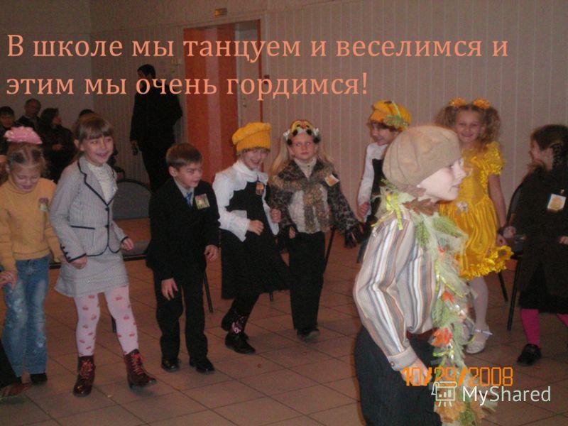 В школе мы танцуем и веселимся и этим мы очень гордимся !