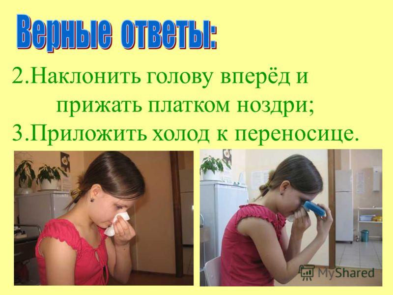 2.Наклонить голову вперёд и прижать платком ноздри; 3.Приложить холод к переносице.