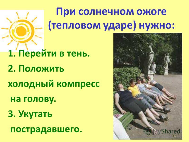 При солнечном ожоге (тепловом ударе) нужно: 1. Перейти в тень. 2. Положить холодный компресс на голову. 3. Укутать пострадавшего.