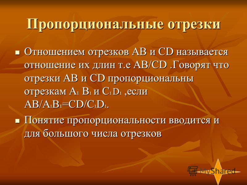 Пропорциональные отрезки Отношением отрезков АВ и СD называется отношение их длин т.е АВ/СD.Говорят что отрезки АВ и CD пропорциональны отрезкам A 1 B 1 и C 1 D 1,если AB/А 1 В 1 =CD/C 1 D 1. Отношением отрезков АВ и СD называется отношение их длин т