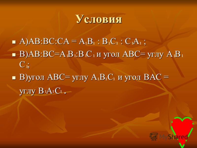 Условия А)АВ:ВС:СА = А В : В С : С А ; А)АВ:ВС:СА = А В : В С : С А ; В)АВ:ВС=А В :В С и угол АВС= углу А В С ; В)АВ:ВС=А В :В С и угол АВС= углу А В С ; В)угол АВС= углу А В С и угол ВАС = углу В А С. В)угол АВС= углу А В С и угол ВАС = углу В А С.