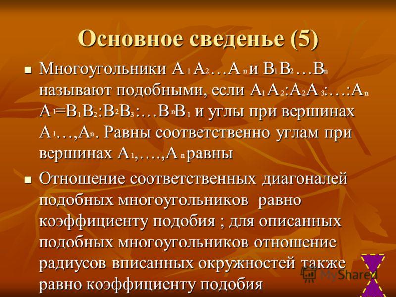 Основное сведенье (5) Многоугольники А А …А и В В …В называют подобными, если А А :А А :…:А А =В В :В В :…В В и углы при вершинах А …,А. Равны соответственно углам при вершинах А,….,А равны Многоугольники А А …А и В В …В называют подобными, если А А