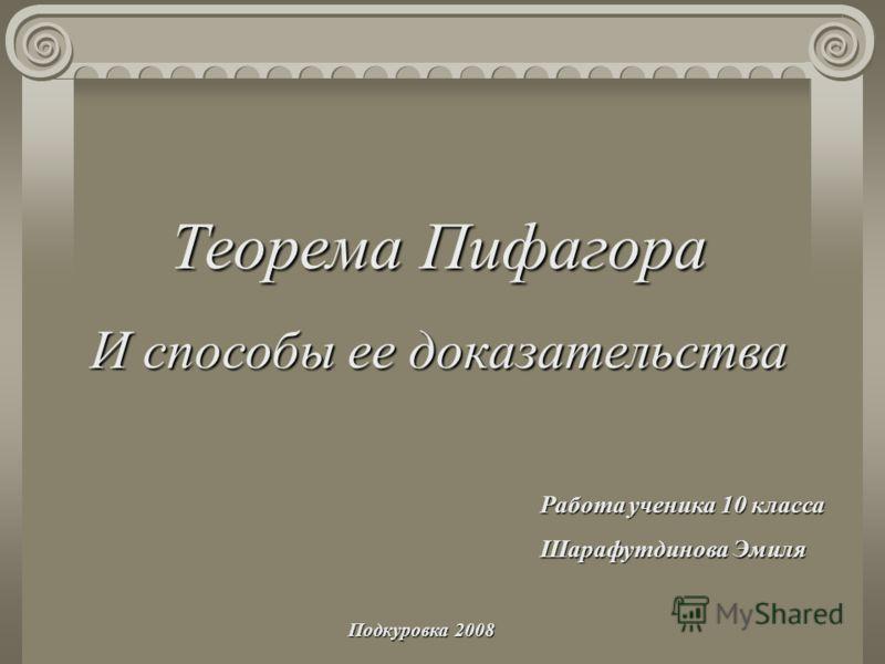 Теорема Пифагора И способы ее доказательства Работа ученика 10 класса Шарафутдинова Эмиля Подкуровка 2008