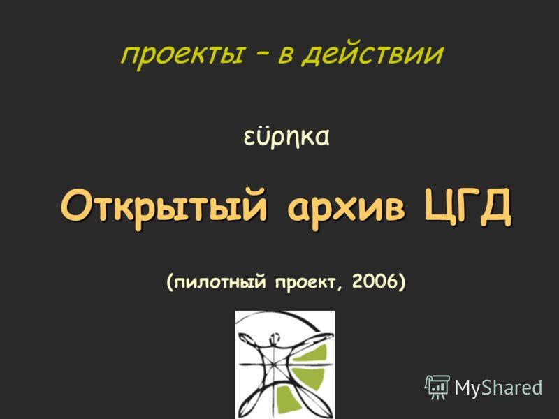 проекты – в действии εϋρηκα Открытый архив ЦГД (пилотный проект, 2006)