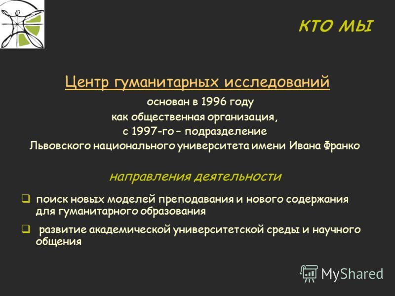 кто мы Центр гуманитарных исследований основан в 1996 году как общественная организация, с 1997-го – подразделение Львовского национального университета имени Ивана Франко направления деятельности поиск новых моделей преподавания и нового содержания