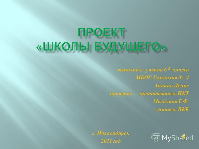 выполнил: ученик 6 В класса МБОУ Гимназия 4 Аникин Денис проверил: преподаватель ИКТ Мелёхина Г.Ф. учитель ВКК г. Новосибирск 2011 год