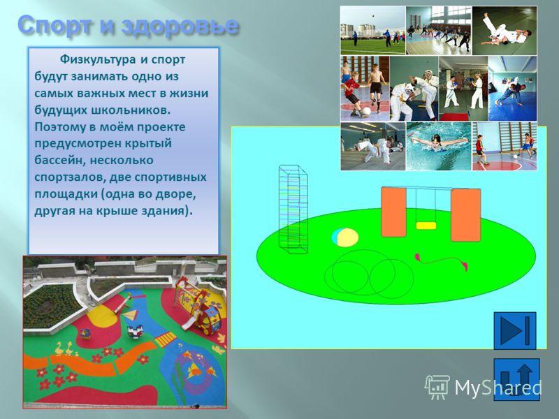 Спорт и здоровье Физкультура и спорт будут занимать одно из самых важных мест в жизни будущих школьников. Поэтому в моём проекте предусмотрен крытый бассейн, несколько спортзалов, две спортивных площадки (одна во дворе, другая на крыше здания).