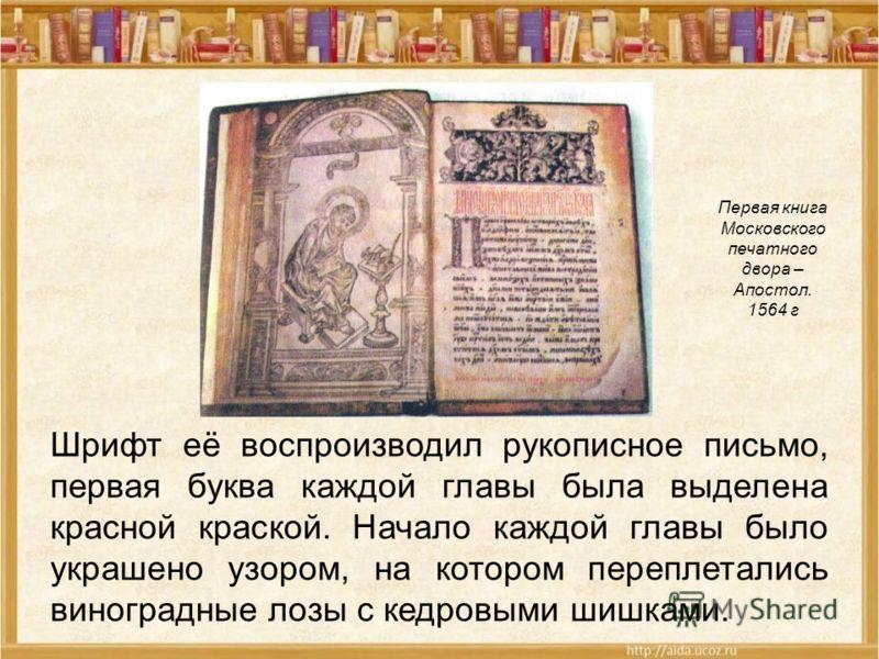 Первая книга Московского печатного двора – Апостол. 1564 г Шрифт её воспроизводил рукописное письмо, первая буква каждой главы была выделена красной краской. Начало каждой главы было украшено узором, на котором переплетались виноградные лозы с кедров