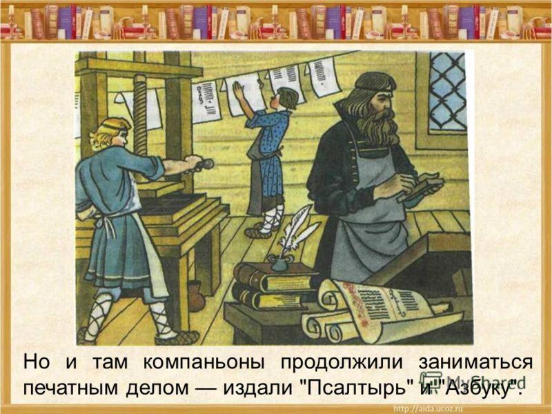Но и там компаньоны продолжили заниматься печатным делом издали Псалтырь и Азбуку.