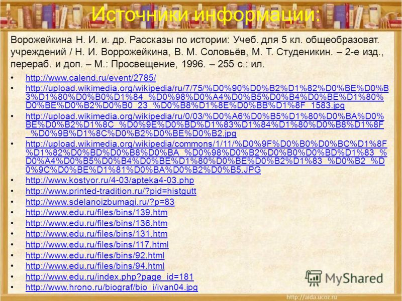 Источники информации: http://www.calend.ru/event/2785/ http://upload.wikimedia.org/wikipedia/ru/7/75/%D0%90%D0%B2%D1%82%D0%BE%D0%B 3%D1%80%D0%B0%D1%84_%D0%98%D0%A4%D0%B5%D0%B4%D0%BE%D1%80% D0%BE%D0%B2%D0%B0_23_%D0%B8%D1%8E%D0%BB%D1%8F_1583.jpghttp://