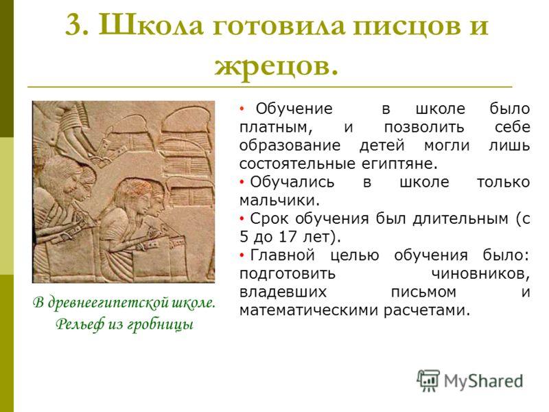 3. Школа готовила писцов и жрецов. В древнеегипетской школе. Рельеф из гробницы Обучение в школе было платным, и позволить себе образование детей могли лишь состоятельные египтяне. Обучались в школе только мальчики. Срок обучения был длительным (с 5