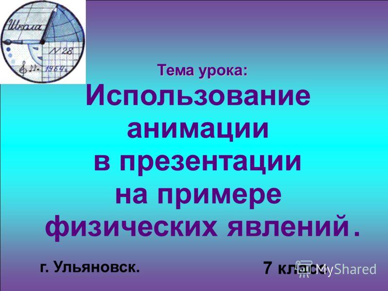 Тема урока: Тема урока: Использование анимации в презентации на примере физических явлений. 7 класс. г. Ульяновск.