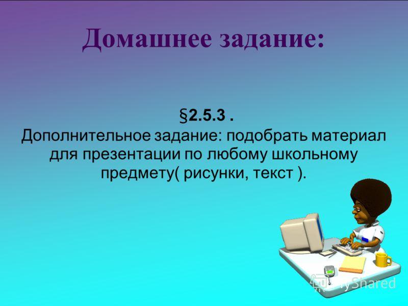 Домашнее задание: §2.5.3. Дополнительное задание: подобрать материал для презентации по любому школьному предмету( рисунки, текст ).
