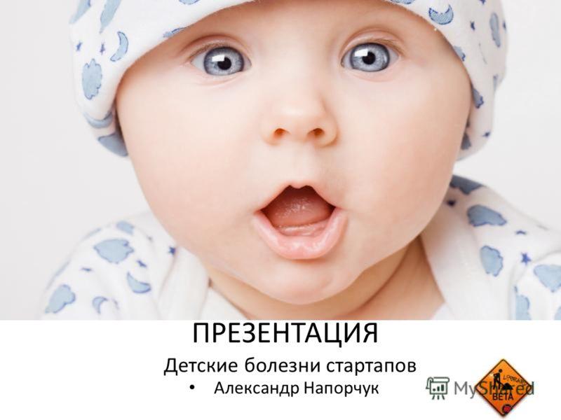 Детские болезни стартапов Александр Напорчук ПРЕЗЕНТАЦИЯ