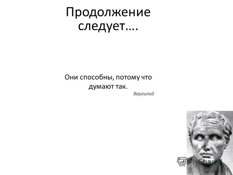 Они способны, потому что думают так. Вергилий Продолжение следует….