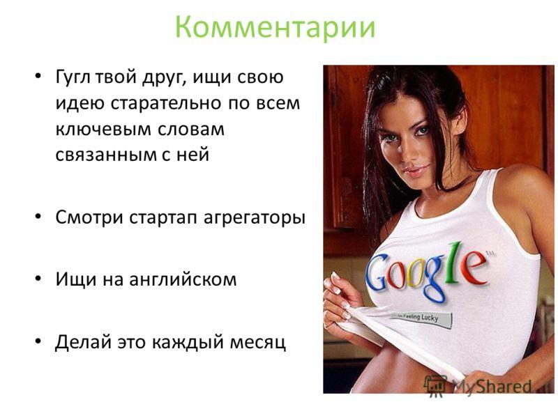 Комментарии Гугл твой друг, ищи свою идею старательно по всем ключевым словам связанным с ней Смотри стартап агрегаторы Ищи на английском Делай это каждый месяц