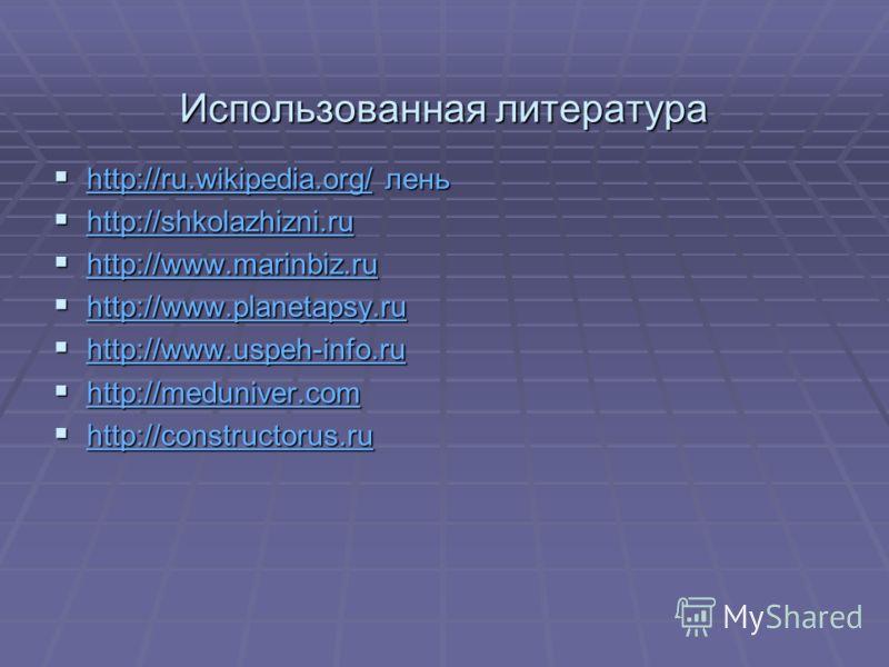 Использованная литература http://ru.wikipedia.org/ лень http://ru.wikipedia.org/ лень http://ru.wikipedia.org/ http://shkolazhizni.ru http://shkolazhizni.ru http://shkolazhizni.ru http://www.marinbiz.ru http://www.marinbiz.ru http://www.marinbiz.ru h