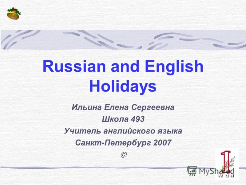 Russian and English Holidays Ильина Елена Сергеевна Школа 493 Учитель английского языка Санкт-Петербург 2007