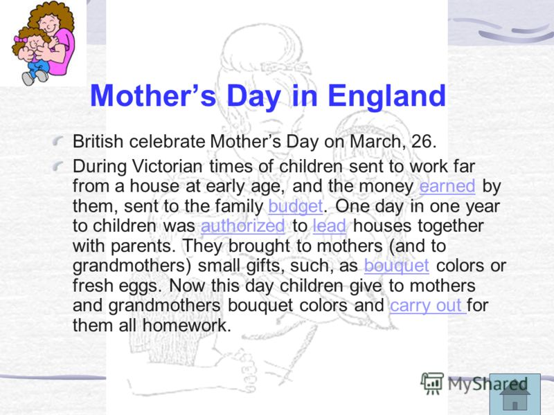 Mothers Day in England British celebrate Mothers Day on March, 26. During Victorian times of children sent to work far from a house at early age, and the money earned by them, sent to the family budget. One day in one year to children was authorized