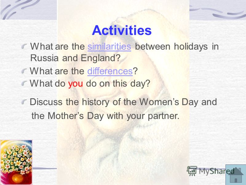 Activities What are the similarities between holidays in Russia and England?similarities What are the differences?differences What do you do on this day? Discuss the history of the Womens Day and the Mothers Day with your partner.