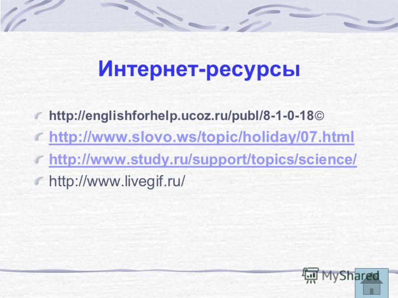 Интернет-ресурсы http://englishforhelp.ucoz.ru/publ/8-1-0-18 http://www.slovo.ws/topic/holiday/07.html http://www.study.ru/support/topics/science/ http://www.livegif.ru/