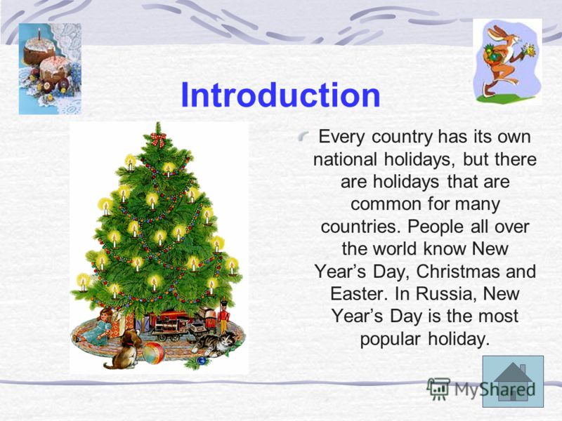 Introduction Every country has its own national holidays, but there are holidays that are common for many countries. People all over the world know New Years Day, Christmas and Easter. In Russia, New Years Day is the most popular holiday.