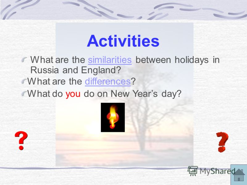 Activities What are the similarities between holidays in Russia and England?similarities What are the differences?differences What do you do on New Years day?