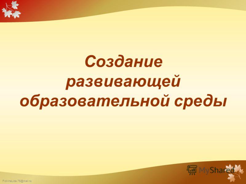 FokinaLida.75@mail.ru Создание развивающей образовательной среды
