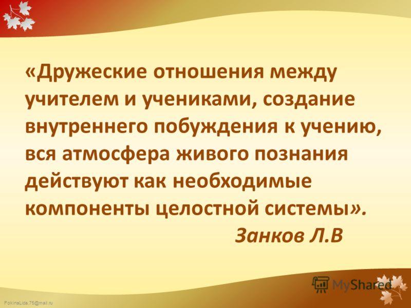 FokinaLida.75@mail.ru «Дружеские отношения между учителем и учениками, создание внутреннего побуждения к учению, вся атмосфера живого познания действуют как необходимые компоненты целостной системы». Занков Л.В
