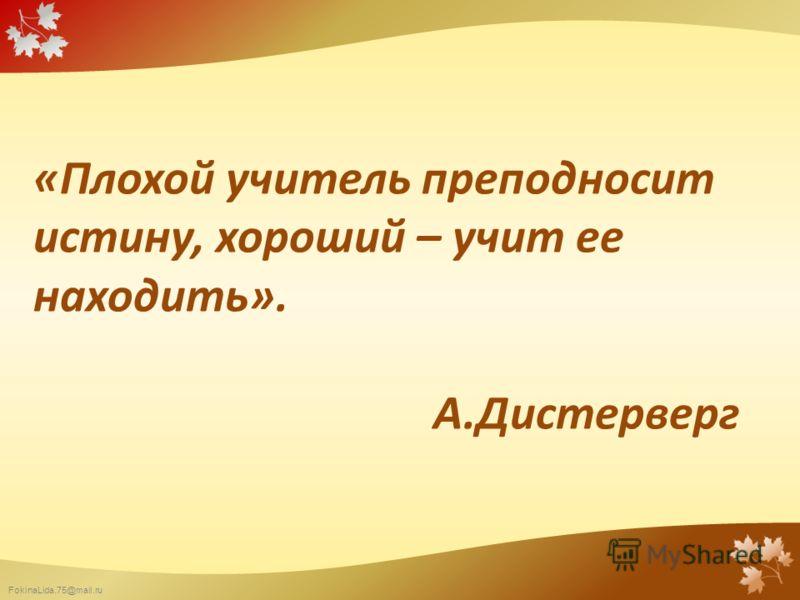 FokinaLida.75@mail.ru «Плохой учитель преподносит истину, хороший – учит ее находить». А.Дистерверг