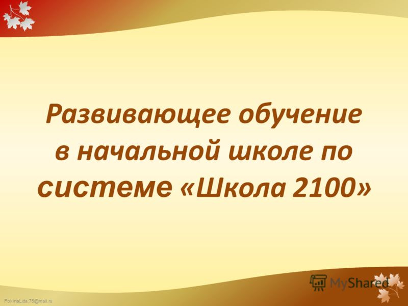 FokinaLida.75@mail.ru Развивающее обучение в начальной школе по системе «Школа 2100»