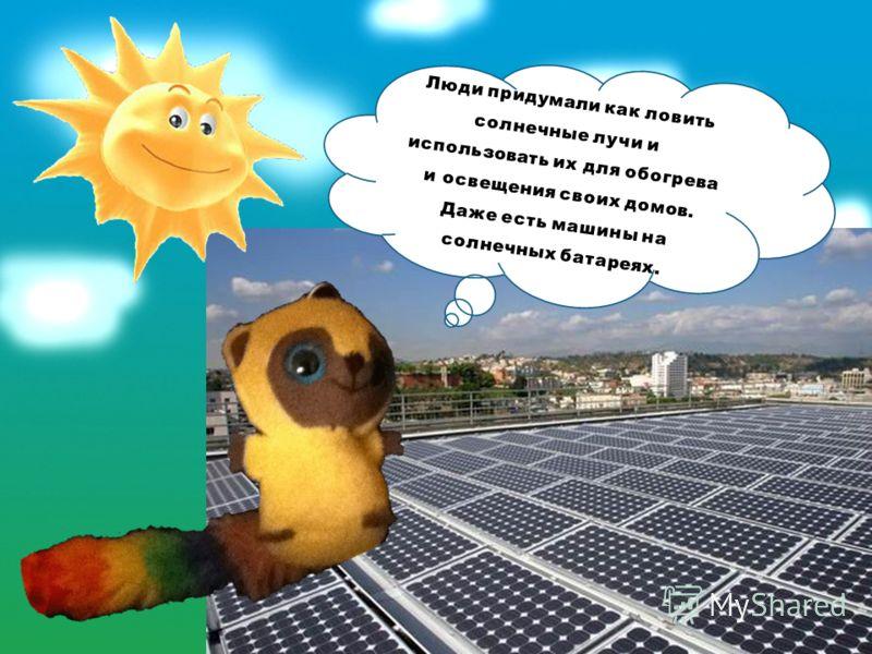 Люди придумали как ловить солнечные лучи и использовать их для обогрева и освещения своих домов. Даже есть машины на солнечных батареях.