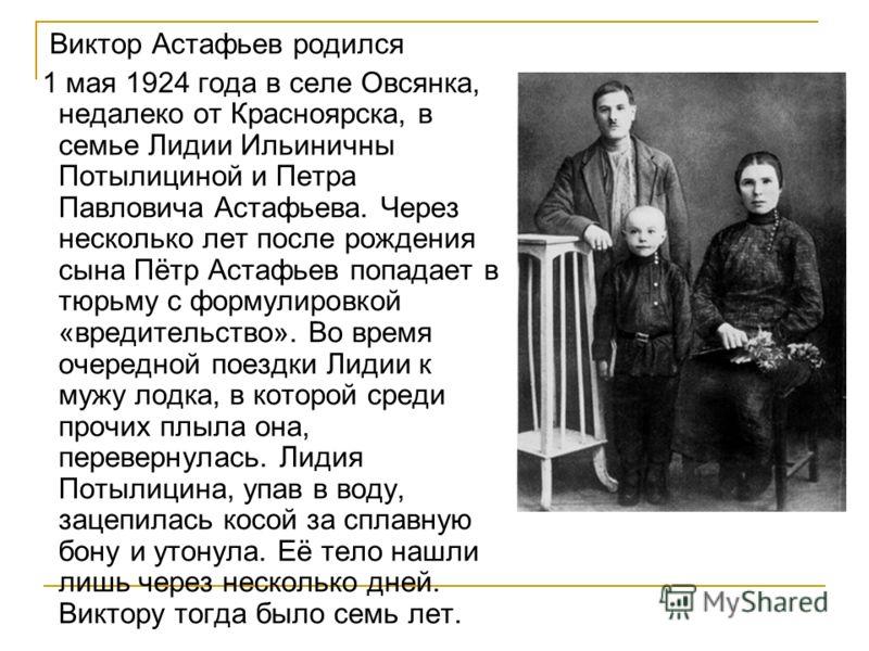 Виктор Астафьев родился 1 мая 1924 года в селе Овсянка, недалеко от Красноярска, в семье Лидии Ильиничны Потылициной и Петра Павловича Астафьева. Через несколько лет после рождения сына Пётр Астафьев попадает в тюрьму с формулировкой «вредительство».