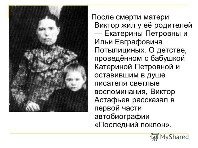 После смерти матери Виктор жил у её родителей Екатерины Петровны и Ильи Евграфовича Потылициных. О детстве, проведённом с бабушкой Катериной Петровной и оставившим в душе писателя светлые воспоминания, Виктор Астафьев рассказал в первой части автобио