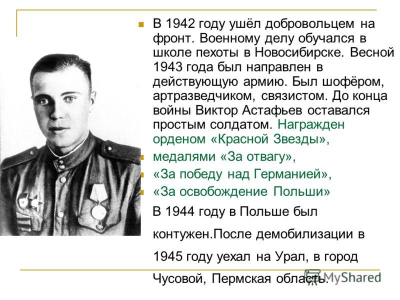 В 1942 году ушёл добровольцем на фронт. Военному делу обучался в школе пехоты в Новосибирске. Весной 1943 года был направлен в действующую армию. Был шофёром, артразведчиком, связистом. До конца войны Виктор Астафьев оставался простым солдатом. Награ