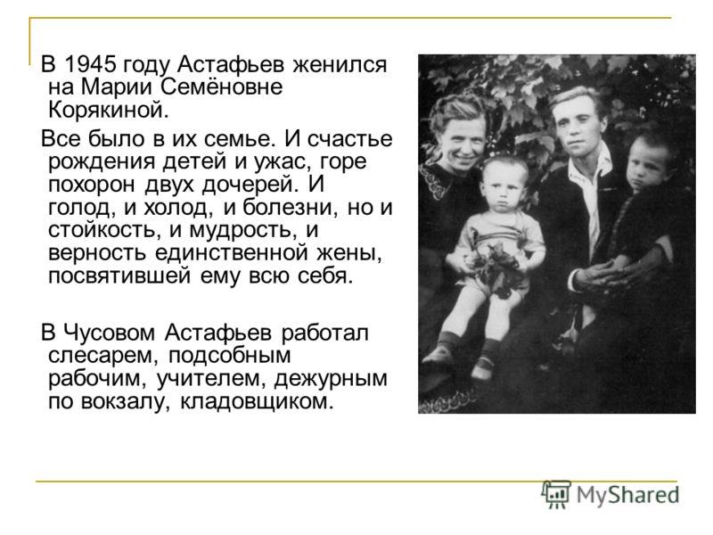 В 1945 году Астафьев женился на Марии Семёновне Корякиной. Все было в их семье. И счастье рождения детей и ужас, горе похорон двух дочерей. И голод, и холод, и болезни, но и стойкость, и мудрость, и верность единственной жены, посвятившей ему всю себ