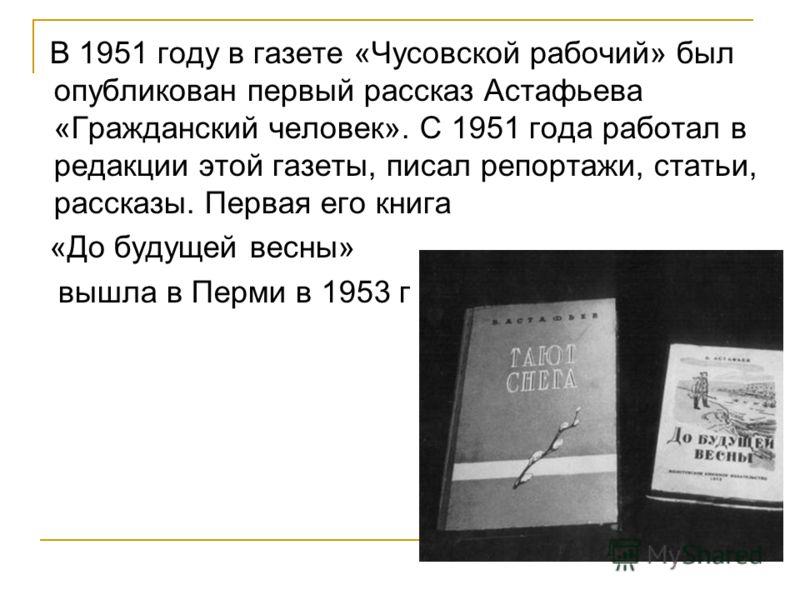 В 1951 году в газете «Чусовской рабочий» был опубликован первый рассказ Астафьева «Гражданский человек». С 1951 года работал в редакции этой газеты, писал репортажи, статьи, рассказы. Первая его книга «До будущей весны» вышла в Перми в 1953 г