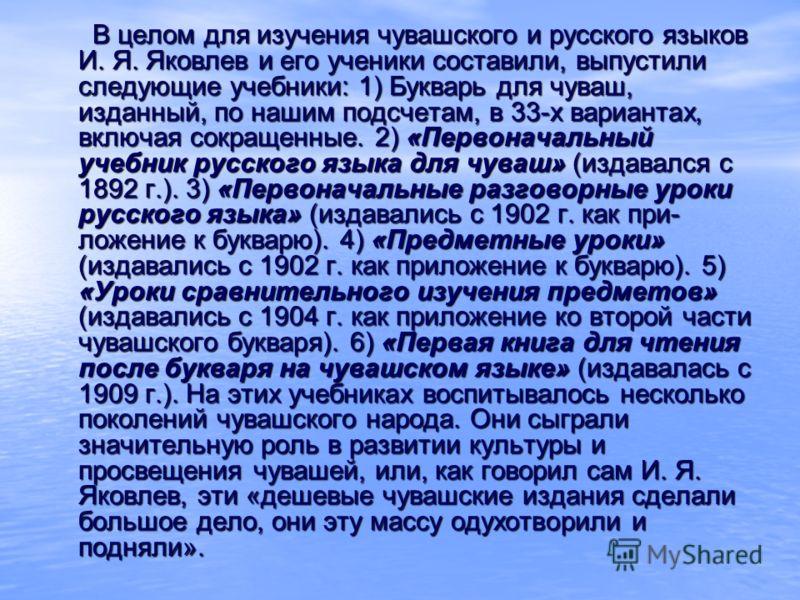 В целом для изучения чувашского и русского языков И. Я. Яковлев и его ученики составили, выпустили следующие учебники: 1) Букварь для чуваш, изданный, по нашим подсчетам, в 33-х вариантах, включая сокращенные. 2) «Первоначальный учебник русского язык