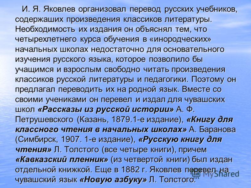И. Я. Яковлев организовал перевод русских учебников, содержаших произведения классиков литературы. Необходимость их издания он объяснял тем, что четырехлетнего курса обучения в «инородческих» начальных школах недостаточно для основательного изучения