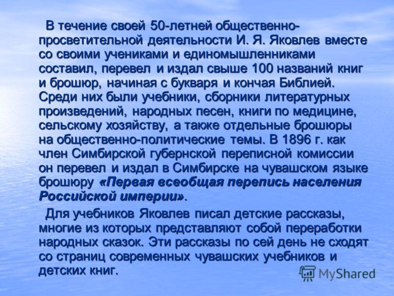 В течение своей 50-летней общественно- просветительной деятельности И. Я. Яковлев вместе со своими учениками и единомышленниками составил, перевел и издал свыше 100 названий книг и брошюр, начиная с букваря и кончая Библией. Среди них были учебники,