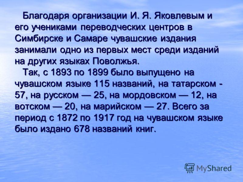 Благодаря организации И. Я. Яковлевым и его учениками переводческих центров в Симбирске и Самаре чувашские издания занимали одно из первых мест среди изданий на других языках Поволжья. Так, с 1893 по 1899 было выпущено на чувашском языке 115 названий